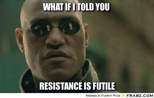 frabz-what-if-i-told-you-resistance-is-futile-b58dab